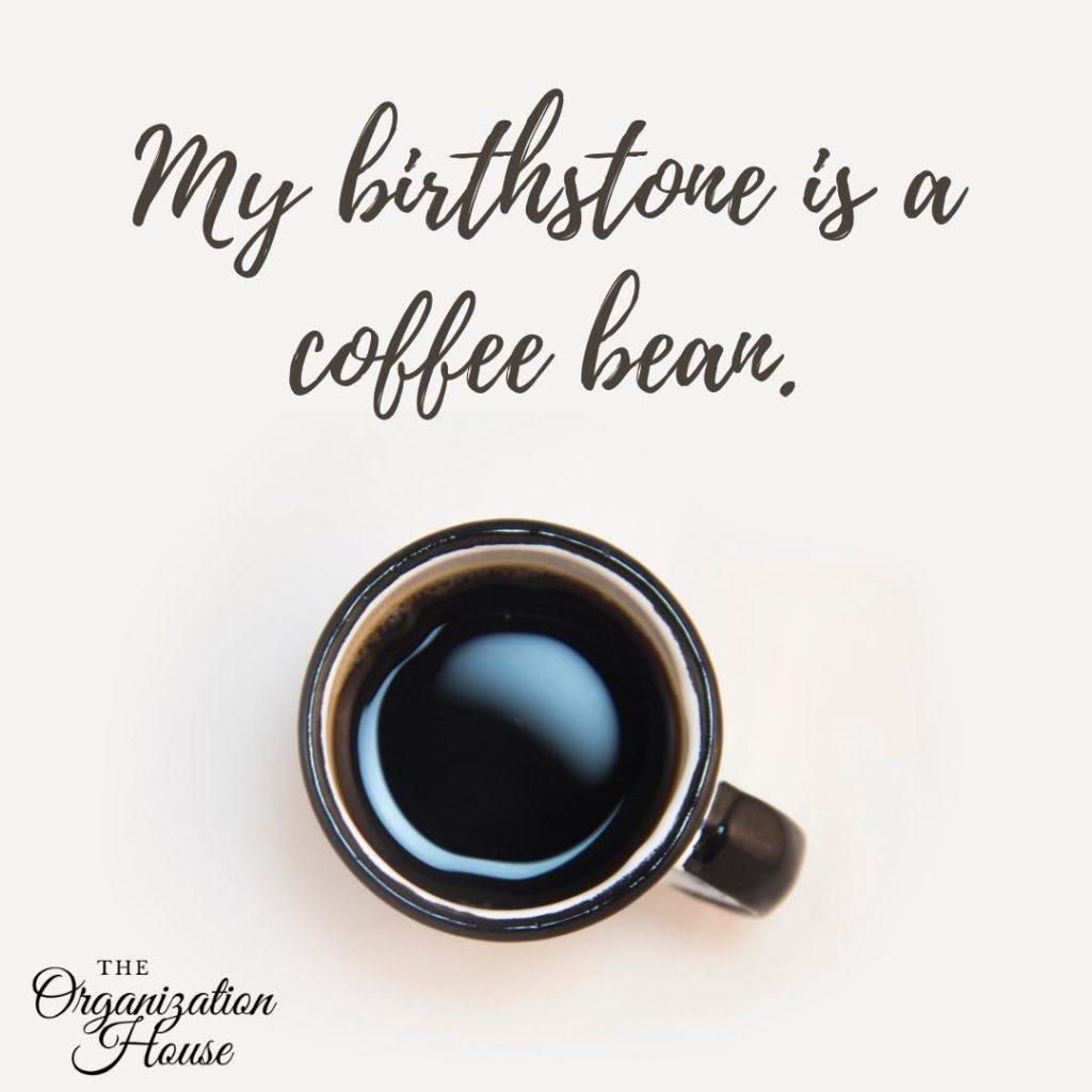 My birthstone is a coffee bean. - TheOrganizationHouse.com
