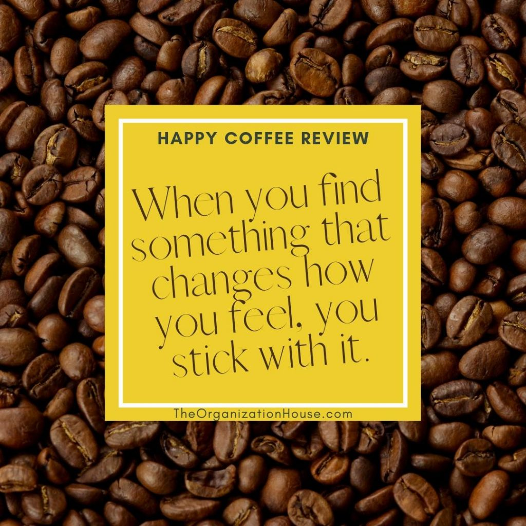 When you find something that changes how you feel, you stick with it. My Happy Coffee Review - TheOrganizationHouse.com
