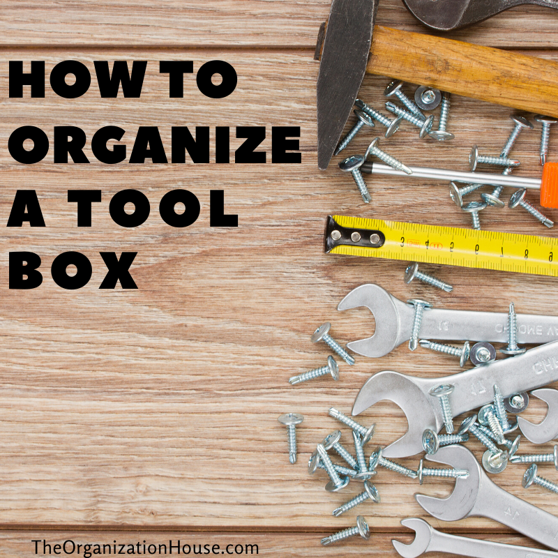 How to Organize Your Tool Box - Tips and Tricks for Staying Organized - TheOrganizationHouse.com